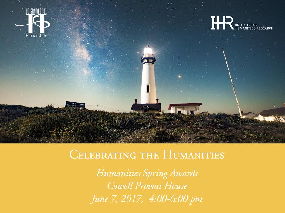 Celebrating the Humanities - Humanities Spring Awards Cowell Provost House June 7, 2017, 4-6pm