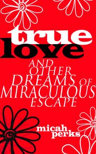 The book jacket for True Love and Other Dreams of Miraculous Escape, black and white text on a red background with a black outline of a flower