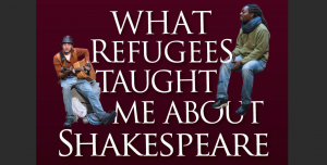 What Refugees Taught Me About Shakespeare
